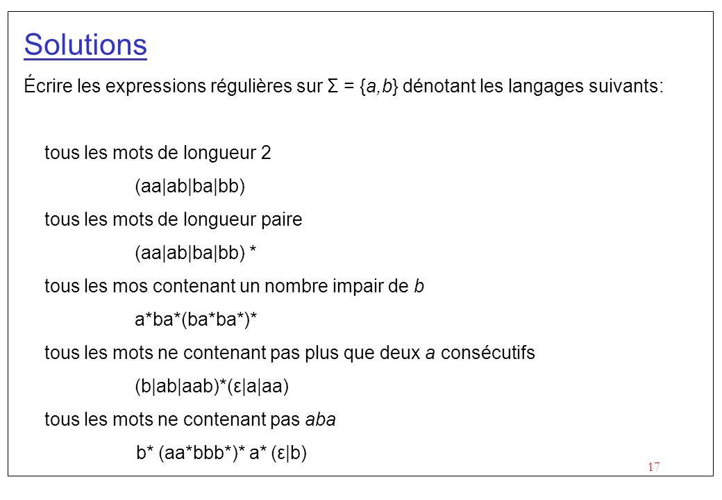 17 Solutions Écrire les expressions régulières sur Σ = {a,b} dénotant les langages suivants: tous les mots de longueur 2 (aa|ab|ba|bb) tous les mots de longueur paire (aa|ab|ba|bb) * tous les mos contenant un nombre impair de b a*ba*(ba*ba*)* tous les mots ne contenant pas plus que deux a consécutifs (b|ab|aab)*(ε|a|aa) tous les mots ne contenant pas aba b* (aa*bbb*)* a* (ε|b)