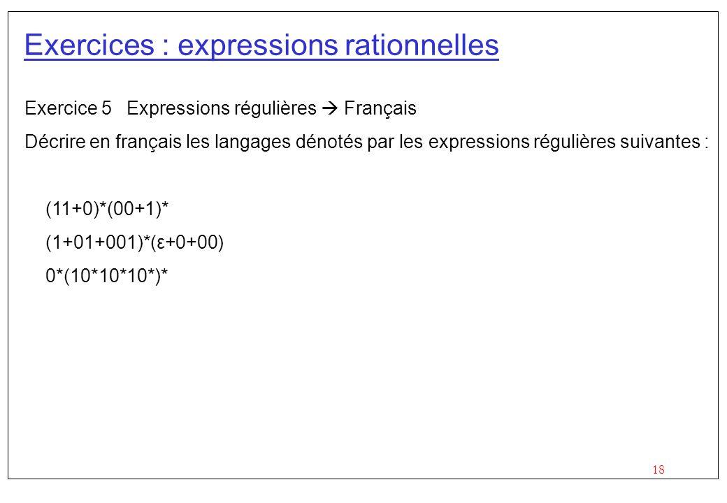 18 Exercices : expressions rationnelles Exercice 5 Expressions régulières Français Décrire en français les langages dénotés par les expressions régulières suivantes : (11+0)*(00+1)* (1+01+001)*(ε+0+00) 0*(10*10*10*)*