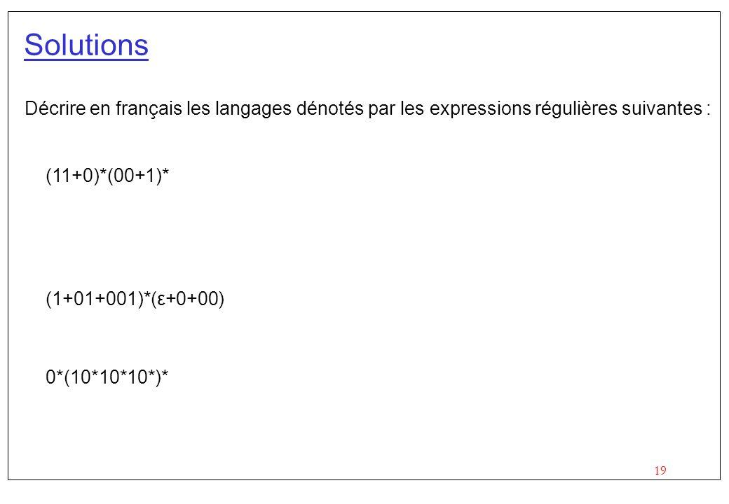 19 Solutions Décrire en français les langages dénotés par les expressions régulières suivantes : (11+0)*(00+1)* (1+01+001)*(ε+0+00) 0*(10*10*10*)*