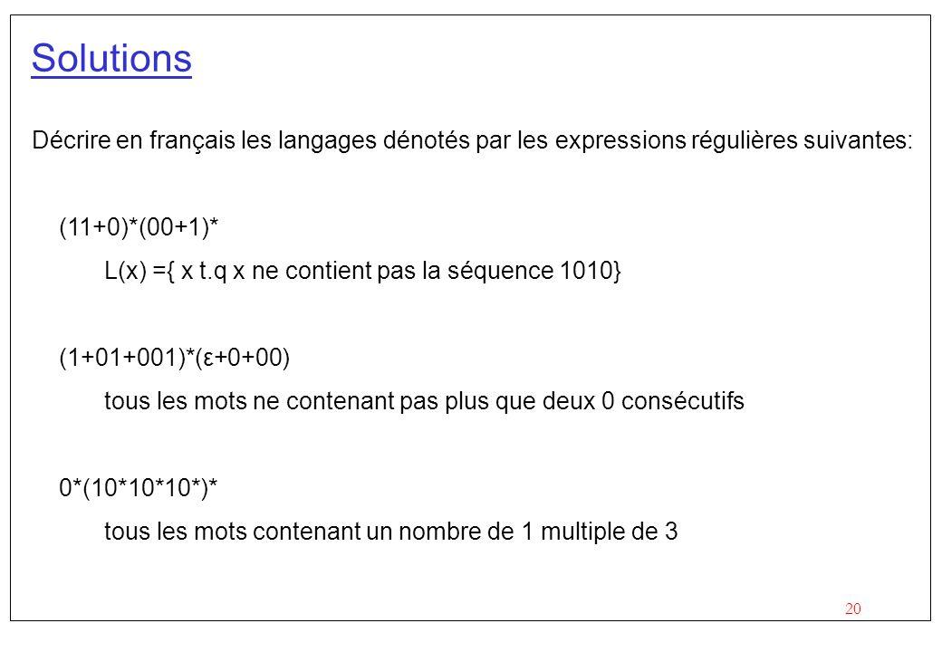 20 Solutions Décrire en français les langages dénotés par les expressions régulières suivantes: (11+0)*(00+1)* L(x) ={ x t.q x ne contient pas la séquence 1010} (1+01+001)*(ε+0+00) tous les mots ne contenant pas plus que deux 0 consécutifs 0*(10*10*10*)* tous les mots contenant un nombre de 1 multiple de 3