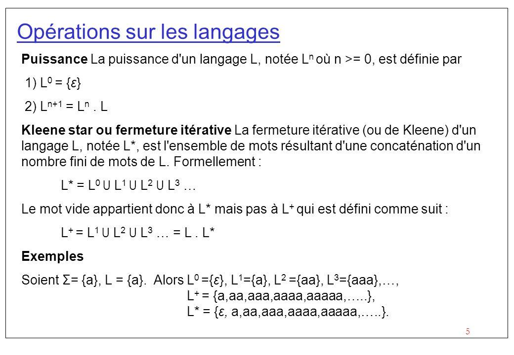 5 Opérations sur les langages Puissance La puissance d un langage L, notée L n où n >= 0, est définie par 1) L 0 = {ε} 2) L n+1 = L n.