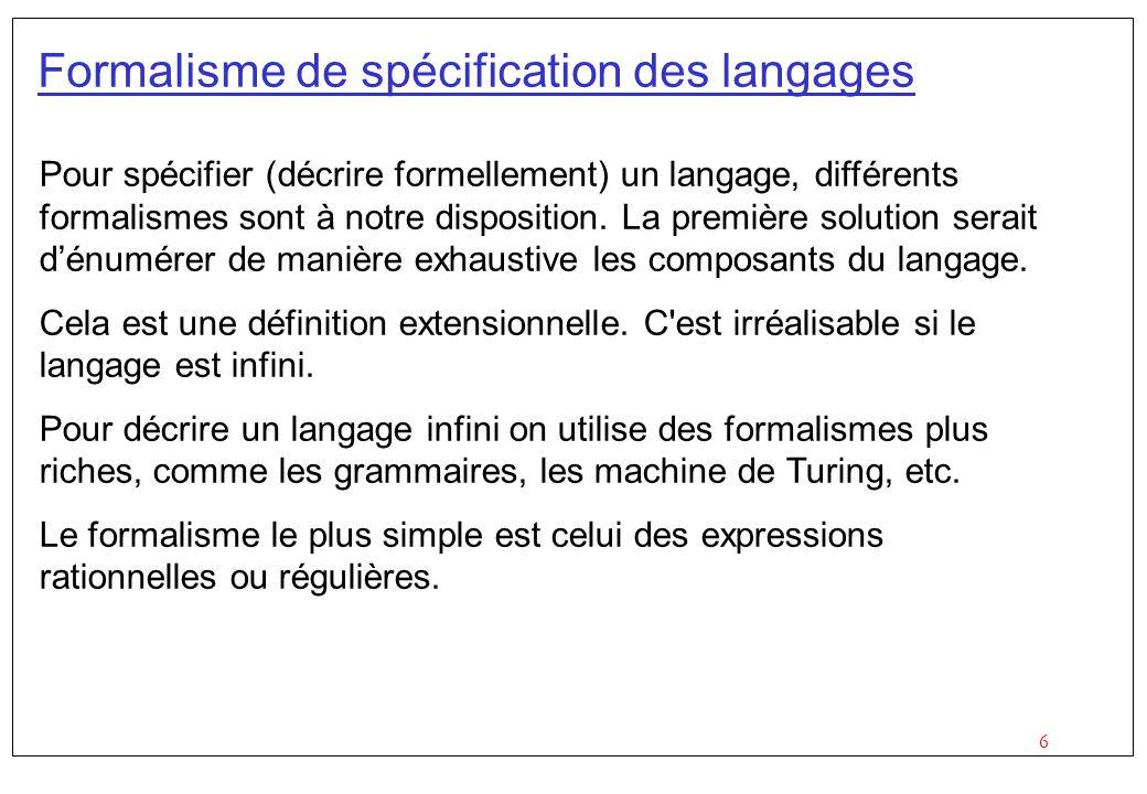 6 Formalisme de spécification des langages Pour spécifier (décrire formellement) un langage, différents formalismes sont à notre disposition.