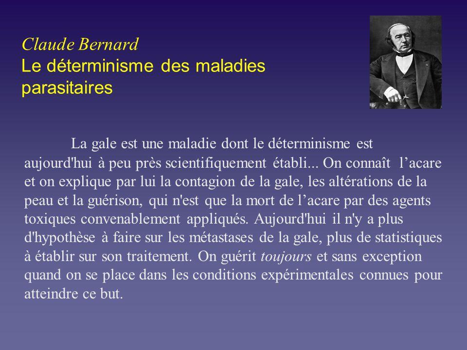Claude Bernard Le déterminisme des maladies parasitaires La gale est une maladie dont le déterminisme est aujourd'hui à peu près scientifiquement étab