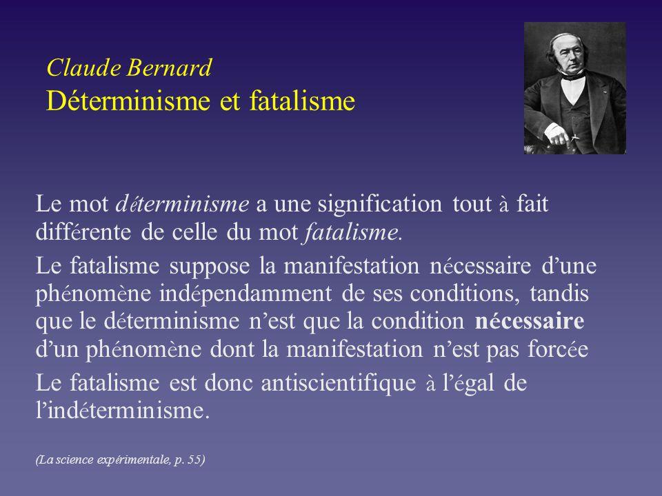 Claude Bernard Déterminisme et fatalisme Le mot d é terminisme a une signification tout à fait diff é rente de celle du mot fatalisme. Le fatalisme su