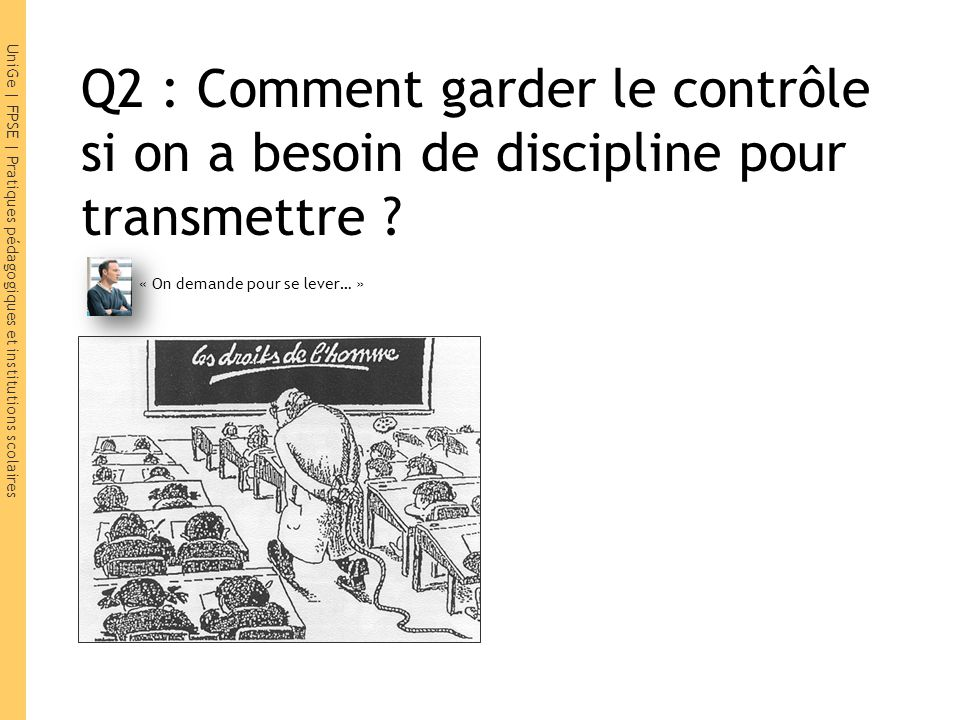 UniGe | FPSE | Pratiques pédagogiques et institutions scolaires Q2 : Comment garder le contrôle si on a besoin de discipline pour transmettre ? « On d