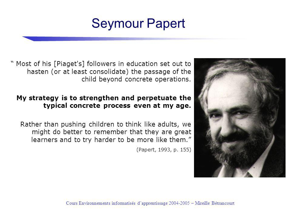 Cours Environnements informatisés dapprentissage 2004-2005 – Mireille Bétrancourt Seymour Papert Most of his [Piaget's] followers in education set out