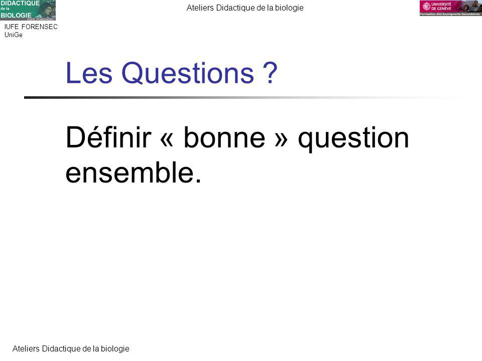 IUFE FORENSEC UniGe Ateliers Didactique de la biologie Les Questions ? Définir « bonne » question ensemble.