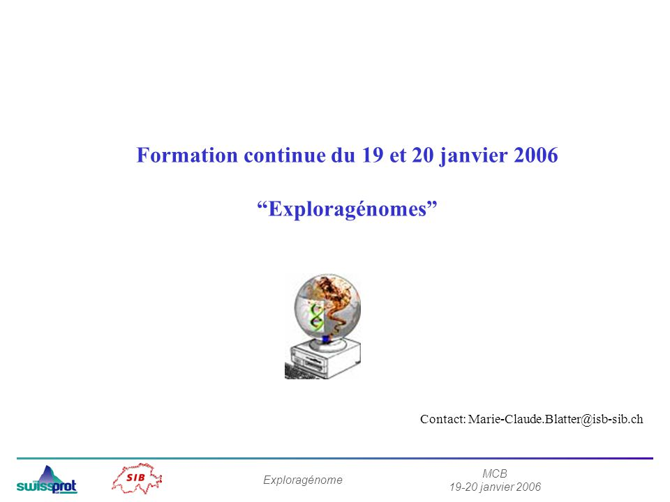MCB 19-20 janvier 2006 Exploragénome Formation continue du 19 et 20 janvier 2006 Exploragénomes Contact: Marie-Claude.Blatter@isb-sib.ch