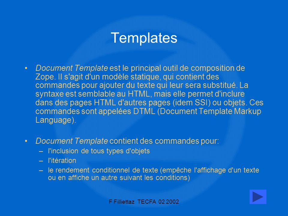 F Filliettaz TECFA 02 200210 Templates Document Template est le principal outil de composition de Zope. Il s'agit d'un modèle statique, qui contient d