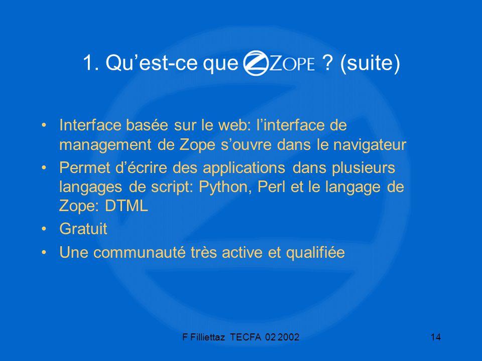 F Filliettaz TECFA 02 200214 1. Quest-ce que ? (suite) Interface basée sur le web: linterface de management de Zope souvre dans le navigateur Permet d