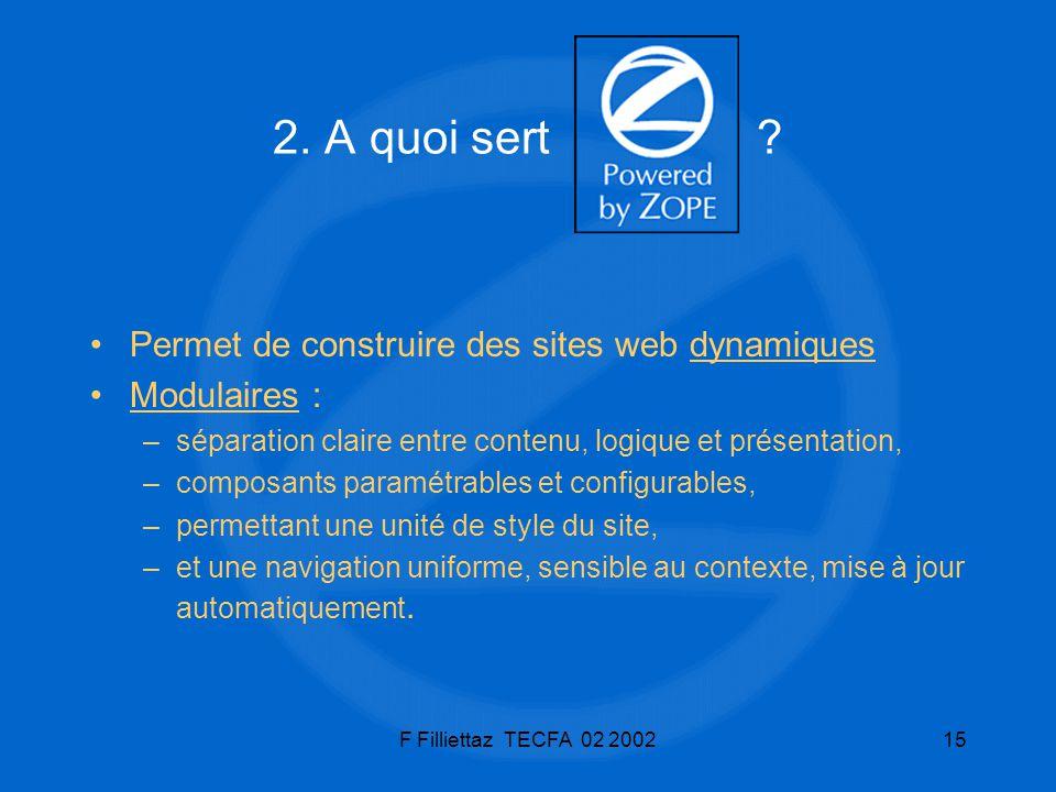 F Filliettaz TECFA 02 200215 2. A quoi sert ? Permet de construire des sites web dynamiques Modulaires : –séparation claire entre contenu, logique et