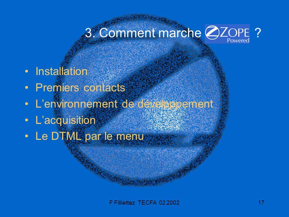F Filliettaz TECFA 02 200217 3. Comment marche ? Installation Premiers contacts Lenvironnement de développement Lacquisition Le DTML par le menu