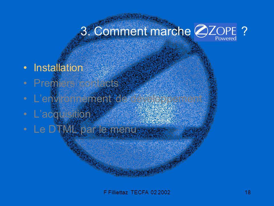 F Filliettaz TECFA 02 200218 3. Comment marche ? Installation Premiers contacts Lenvironnement de développement Lacquisition Le DTML par le menu