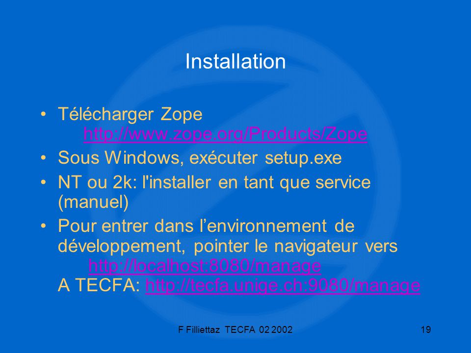 F Filliettaz TECFA 02 200219 Installation Télécharger Zope http://www.zope.org/Products/Zopehttp://www.zope.org/Products/Zope Sous Windows, exécuter s