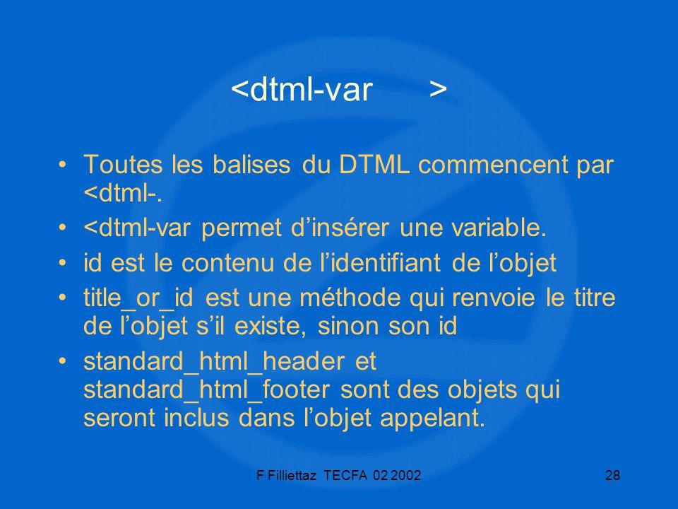 F Filliettaz TECFA 02 200228 Toutes les balises du DTML commencent par <dtml-. <dtml-var permet dinsérer une variable. id est le contenu de lidentifia