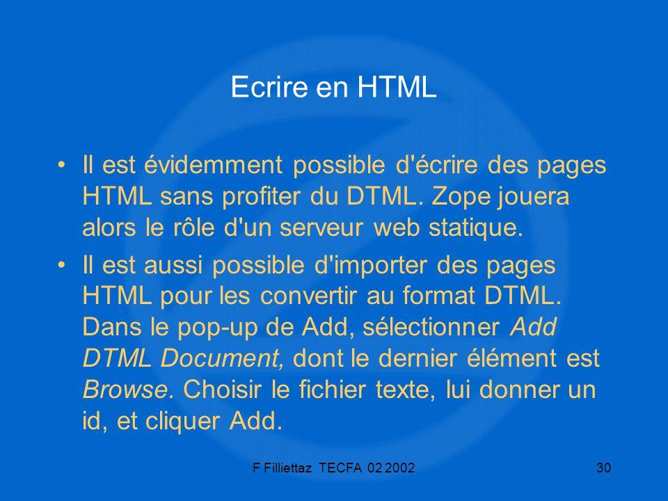 F Filliettaz TECFA 02 200230 Ecrire en HTML Il est évidemment possible d'écrire des pages HTML sans profiter du DTML. Zope jouera alors le rôle d'un s
