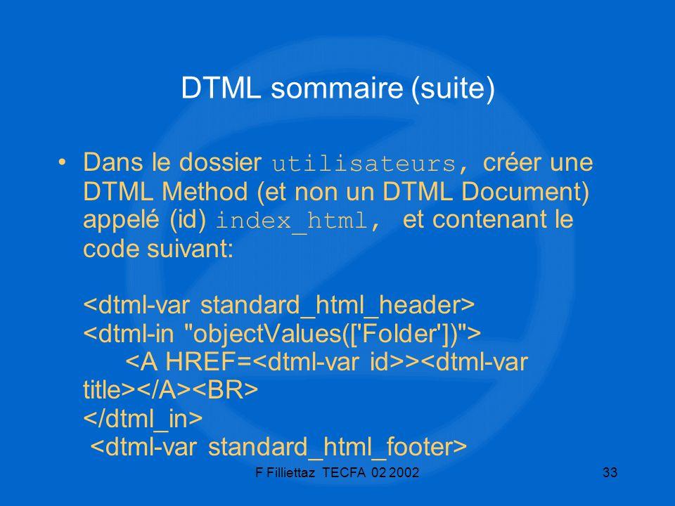 F Filliettaz TECFA 02 200233 DTML sommaire (suite) Dans le dossier utilisateurs, créer une DTML Method (et non un DTML Document) appelé (id) index_htm