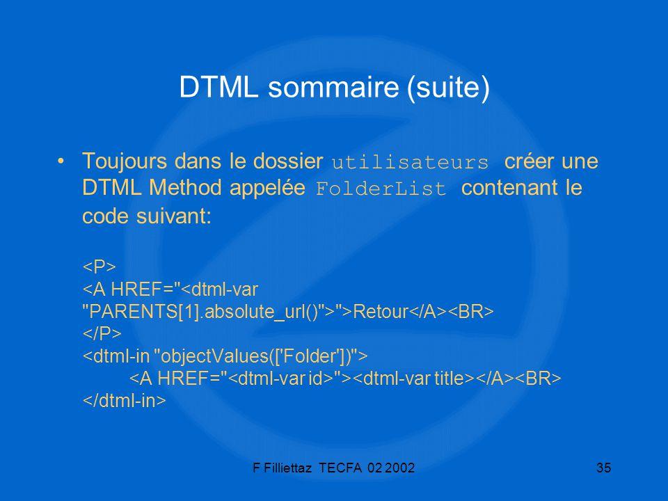 F Filliettaz TECFA 02 200235 DTML sommaire (suite) Toujours dans le dossier utilisateurs créer une DTML Method appelée FolderList contenant le code su