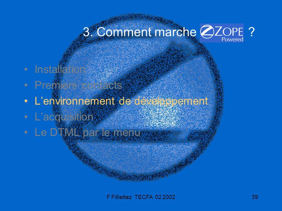 F Filliettaz TECFA 02 200239 3. Comment marche ? Installation Premiers contacts Lenvironnement de développement Lacquisition Le DTML par le menu