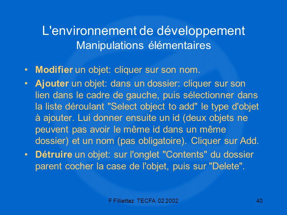 F Filliettaz TECFA 02 200240 L'environnement de développement Manipulations élémentaires Modifier un objet: cliquer sur son nom. Ajouter un objet: dan