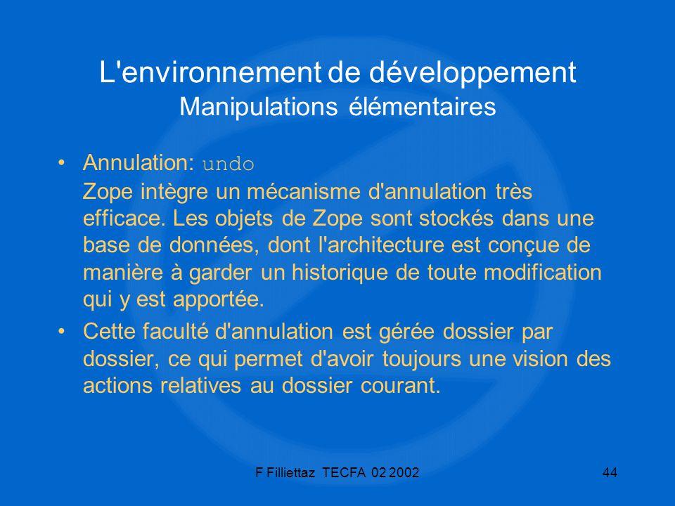 F Filliettaz TECFA 02 200244 L'environnement de développement Manipulations élémentaires Annulation: undo Zope intègre un mécanisme d'annulation très