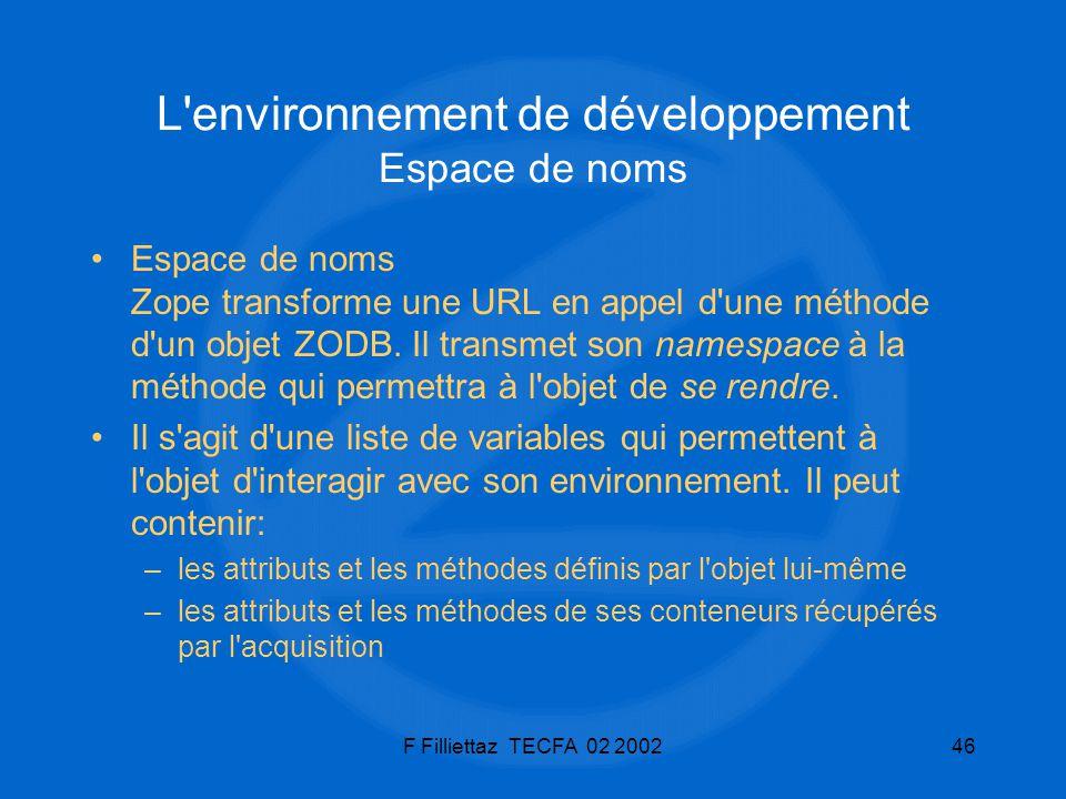 F Filliettaz TECFA 02 200246 L'environnement de développement Espace de noms Espace de noms Zope transforme une URL en appel d'une méthode d'un objet