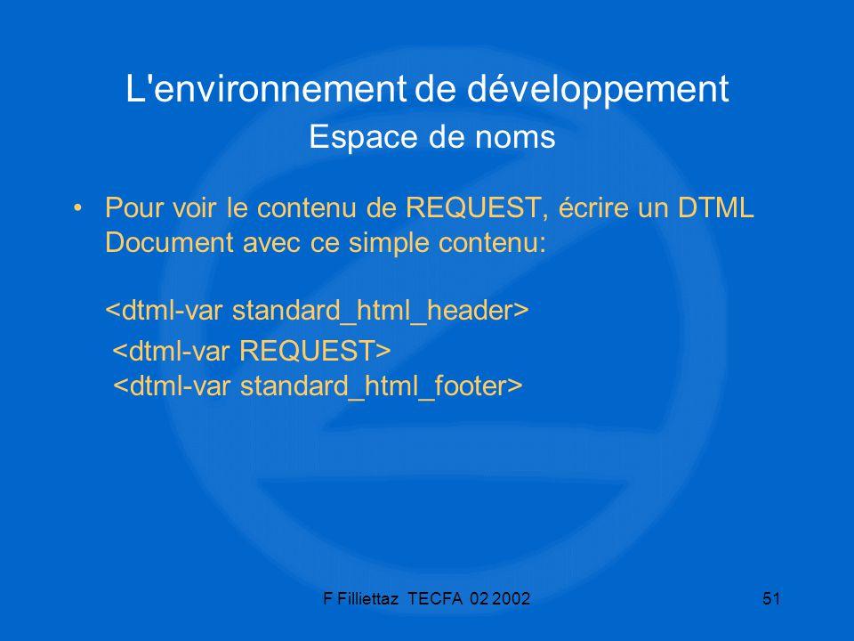 F Filliettaz TECFA 02 200251 L'environnement de développement Espace de noms Pour voir le contenu de REQUEST, écrire un DTML Document avec ce simple c