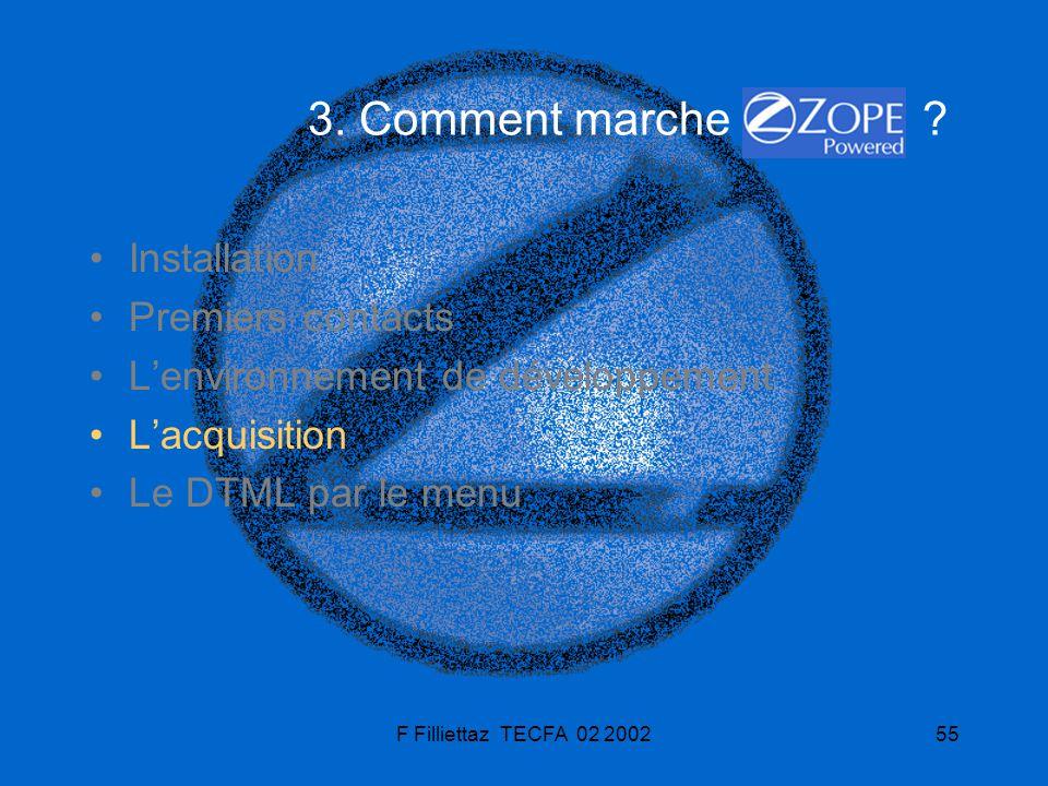 F Filliettaz TECFA 02 200255 3. Comment marche ? Installation Premiers contacts Lenvironnement de développement Lacquisition Le DTML par le menu