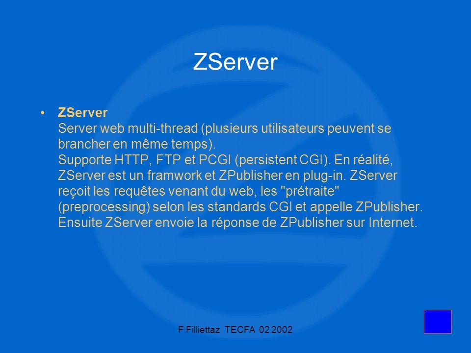 F Filliettaz TECFA 02 20026 ZServer ZServer Server web multi-thread (plusieurs utilisateurs peuvent se brancher en même temps). Supporte HTTP, FTP et