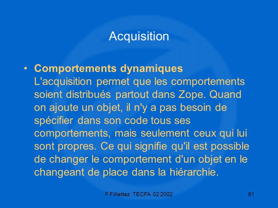 F Filliettaz TECFA 02 200261 Acquisition Comportements dynamiques L'acquisition permet que les comportements soient distribués partout dans Zope. Quan