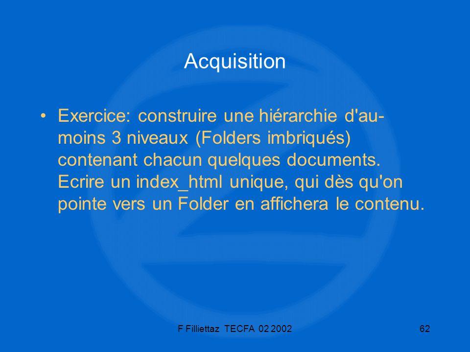 F Filliettaz TECFA 02 200262 Acquisition Exercice: construire une hiérarchie d'au- moins 3 niveaux (Folders imbriqués) contenant chacun quelques docum