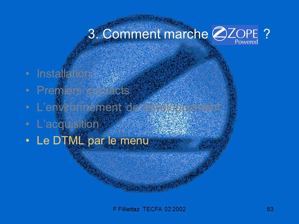 F Filliettaz TECFA 02 200263 3. Comment marche ? Installation Premiers contacts Lenvironnement de développement Lacquisition Le DTML par le menu