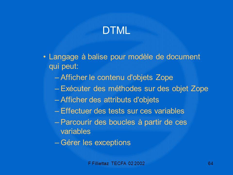 F Filliettaz TECFA 02 200264 DTML Langage à balise pour modèle de document qui peut: –Afficher le contenu d'objets Zope –Exécuter des méthodes sur des