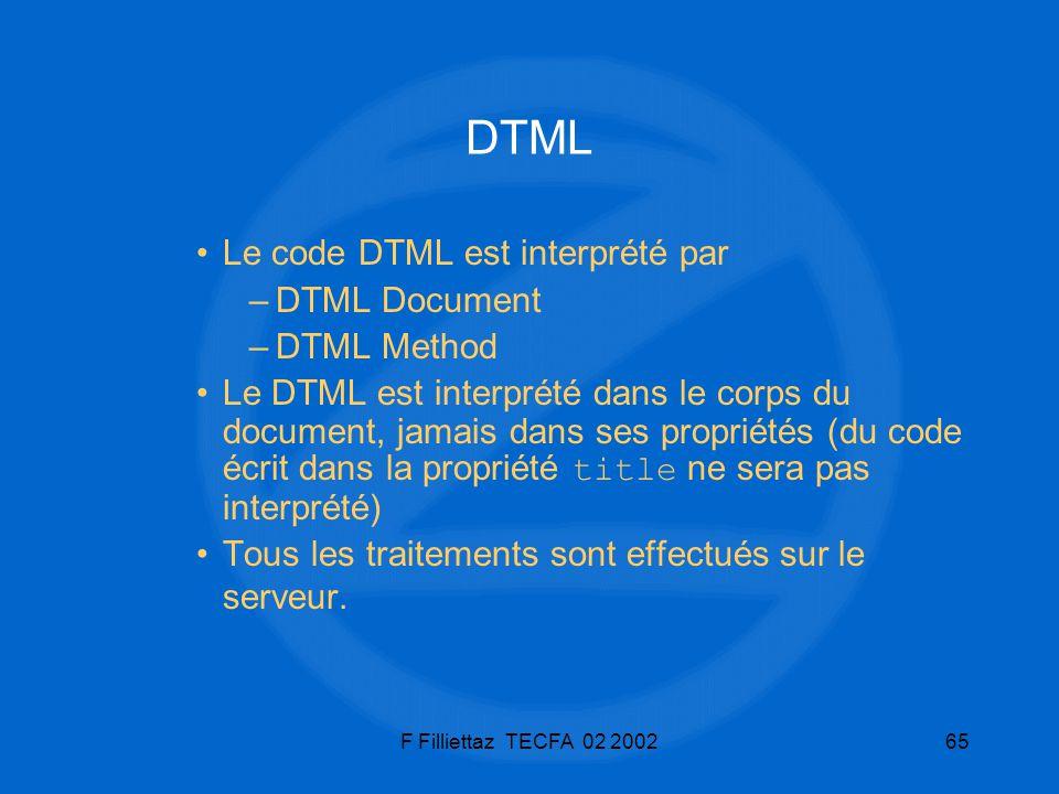 F Filliettaz TECFA 02 200265 DTML Le code DTML est interprété par –DTML Document –DTML Method Le DTML est interprété dans le corps du document, jamais