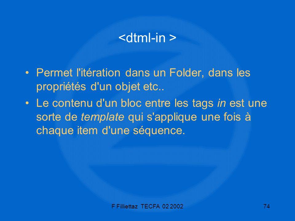 F Filliettaz TECFA 02 200274 Permet l'itération dans un Folder, dans les propriétés d'un objet etc.. Le contenu d'un bloc entre les tags in est une so