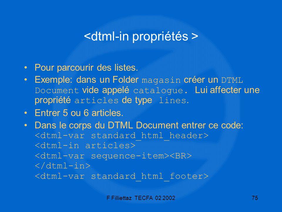 F Filliettaz TECFA 02 200275 Pour parcourir des listes. Exemple: dans un Folder magasin créer un DTML Document vide appelé catalogue. Lui affecter une
