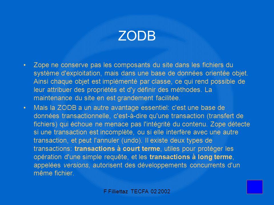 F Filliettaz TECFA 02 200219 Installation Télécharger Zope http://www.zope.org/Products/Zopehttp://www.zope.org/Products/Zope Sous Windows, exécuter setup.exe NT ou 2k: l installer en tant que service (manuel) Pour entrer dans lenvironnement de développement, pointer le navigateur vers http://localhost:8080/manage A TECFA: http://tecfa.unige.ch:9080/managehttp://localhost:8080/managehttp://tecfa.unige.ch:9080/manage
