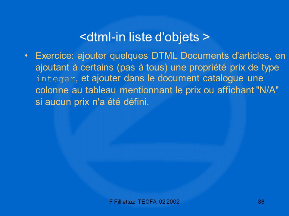 F Filliettaz TECFA 02 200286 Exercice: ajouter quelques DTML Documents d'articles, en ajoutant à certains (pas à tous) une propriété prix de type inte