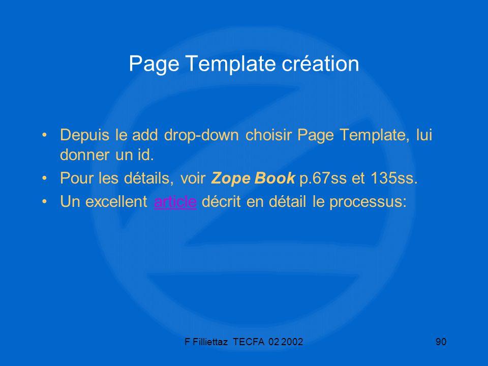 F Filliettaz TECFA 02 200290 Page Template création Depuis le add drop-down choisir Page Template, lui donner un id. Pour les détails, voir Zope Book