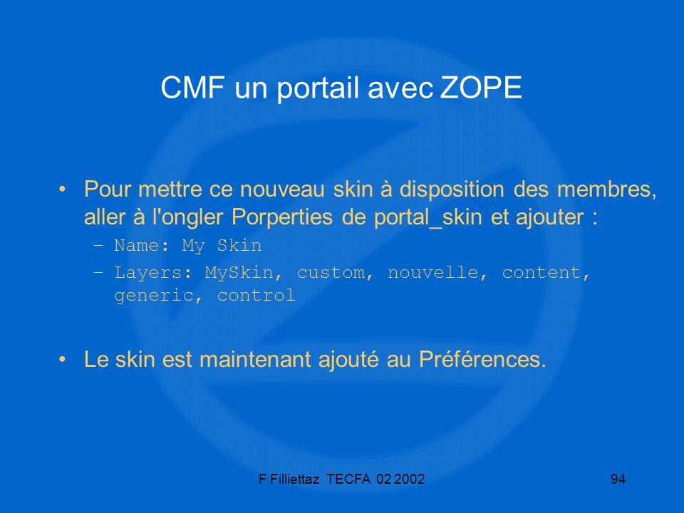 F Filliettaz TECFA 02 200294 CMF un portail avec ZOPE Pour mettre ce nouveau skin à disposition des membres, aller à l'ongler Porperties de portal_ski