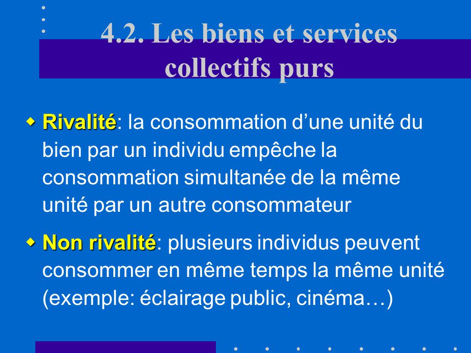4.2. Les biens et services collectifs purs A.Définition non rivalité impossibilitédexclure Ce sont des biens/services caractérisés par une non rivalit