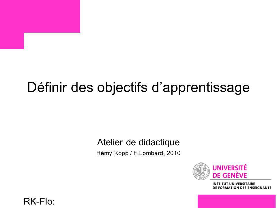 Université de Genève FORENSEC RK-Flo: 17/10/10 1 Définir des objectifs dapprentissage Atelier de didactique Rémy Kopp / F.Lombard, 2010