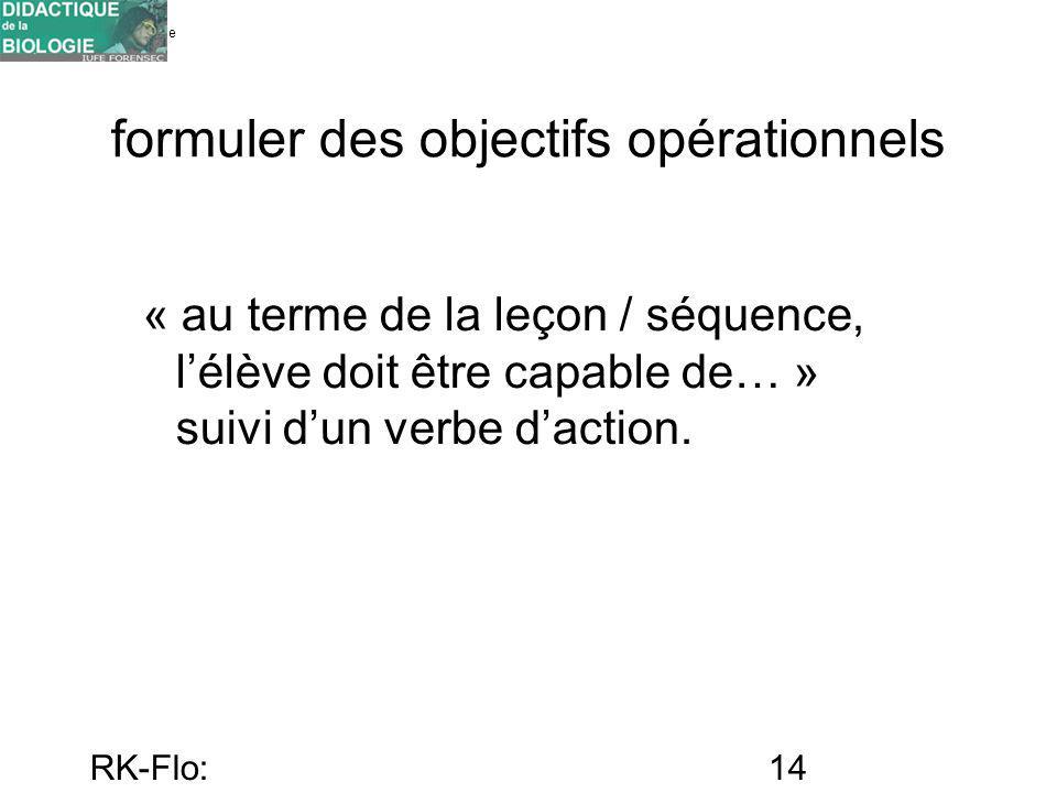 Université de Genève FORENSEC RK-Flo: 17/10/10 14 formuler des objectifs opérationnels « au terme de la leçon / séquence, lélève doit être capable de…