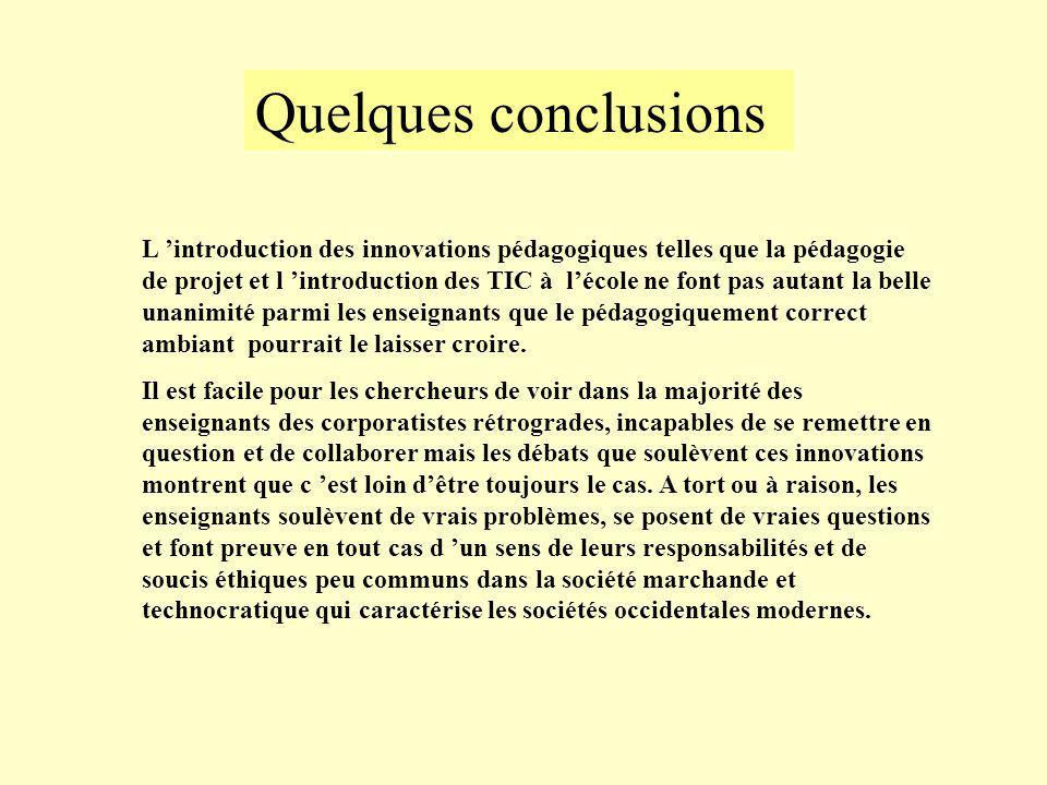Quelques conclusions L introduction des innovations pédagogiques telles que la pédagogie de projet et l introduction des TIC à lécole ne font pas autant la belle unanimité parmi les enseignants que le pédagogiquement correct ambiant pourrait le laisser croire.