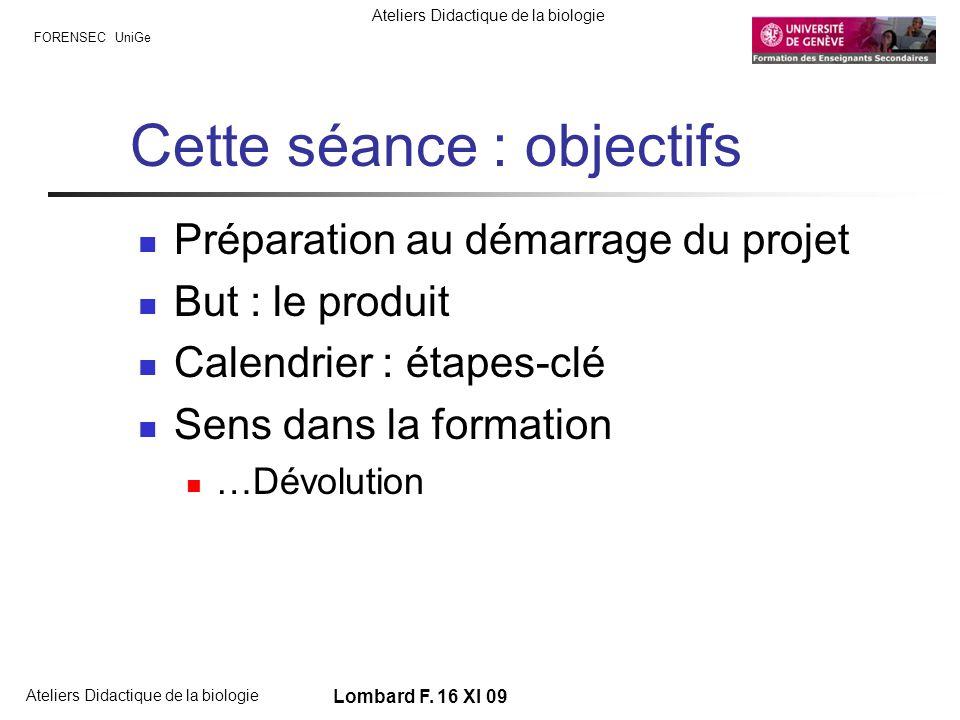 FORENSEC UniGe Ateliers Didactique de la biologie Lombard F. 16 XI 09 Cette séance : objectifs Préparation au démarrage du projet But : le produit Cal