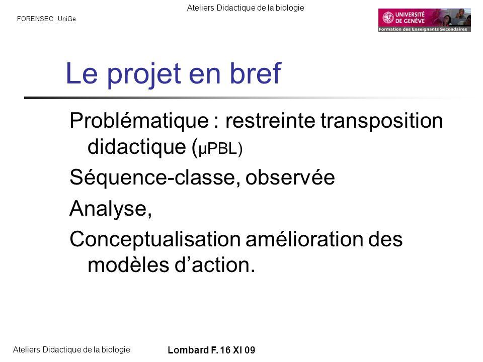 FORENSEC UniGe Ateliers Didactique de la biologie Lombard F. 16 XI 09 Le projet en bref Problématique : restreinte transposition didactique ( µPBL) Sé