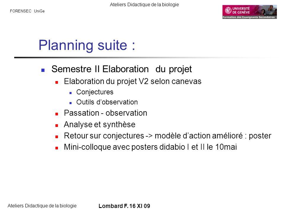 FORENSEC UniGe Ateliers Didactique de la biologie Lombard F. 16 XI 09 Planning suite : Semestre II Elaboration du projet Elaboration du projet V2 selo