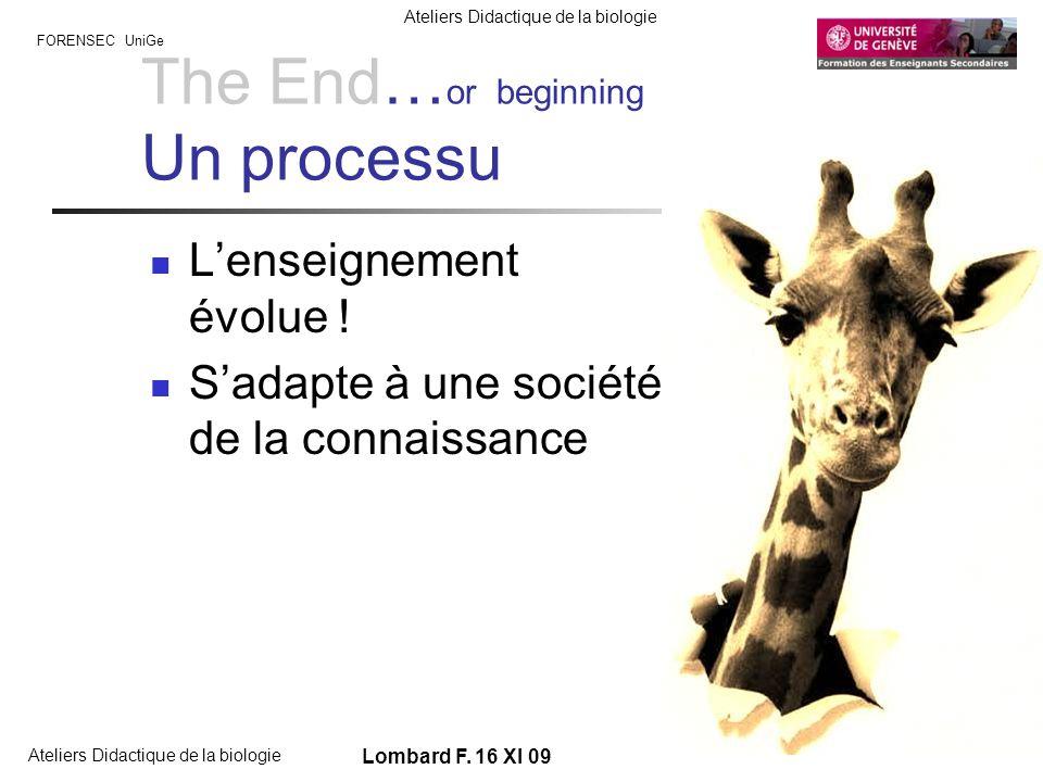 FORENSEC UniGe Ateliers Didactique de la biologie Lombard F. 16 XI 09 The End… or beginning Un processu Lenseignement évolue ! Sadapte à une société d