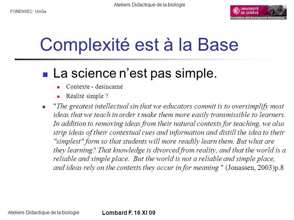 FORENSEC UniGe Ateliers Didactique de la biologie Lombard F. 16 XI 09 Complexité est à la Base La science nest pas simple. Contexte - desincarné Réali