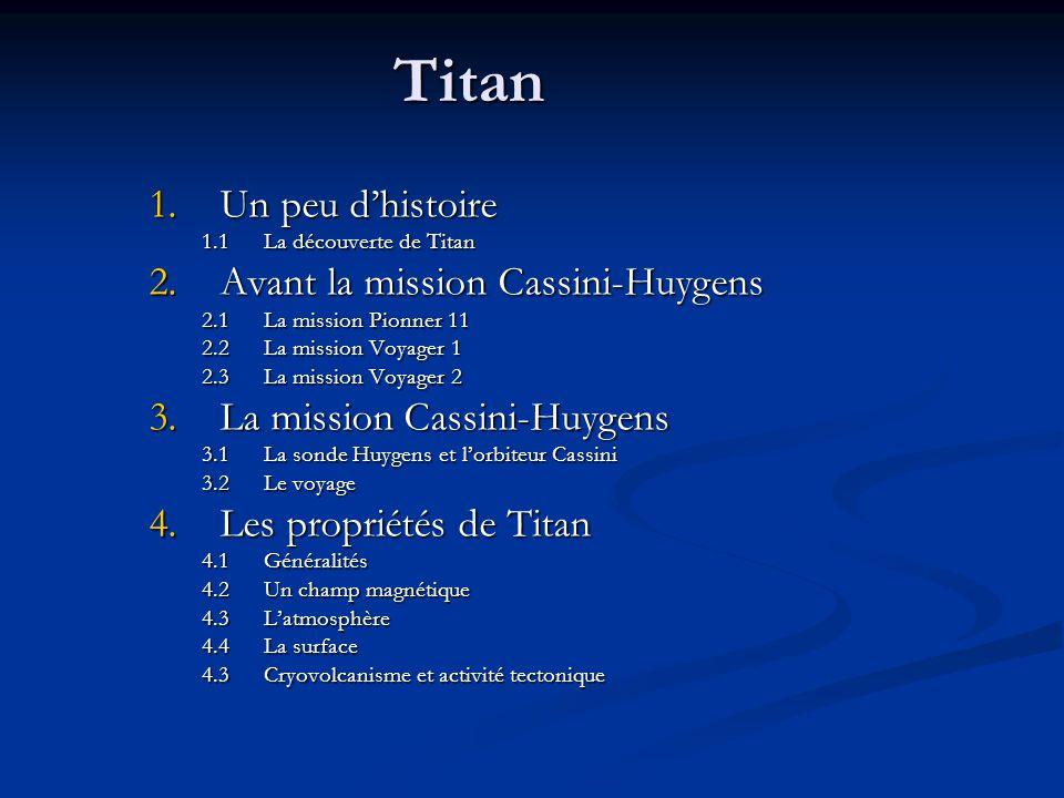 Titan 1.Un peu dhistoire 1.1La découverte de Titan 2.Avant la mission Cassini-Huygens 2.1La mission Pionner 11 2.2La mission Voyager 1 2.3La mission Voyager 2 3.La mission Cassini-Huygens 3.1La sonde Huygens et lorbiteur Cassini 3.2Le voyage 4.Les propriétés de Titan 4.1Généralités 4.2Un champ magnétique 4.3Latmosphère 4.4La surface 4.3Cryovolcanisme et activité tectonique